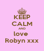 KEEP CALM AND love  Robyn xxx - Personalised Poster A4 size