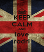 KEEP CALM AND love rodri - Personalised Poster A4 size