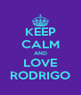 KEEP CALM AND LOVE RODRIGO - Personalised Poster A4 size