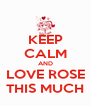 KEEP CALM AND LOVE ROSE THIS MUCH - Personalised Poster A4 size