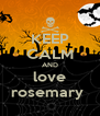 KEEP CALM AND love rosemary  - Personalised Poster A4 size