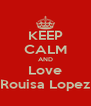 KEEP CALM AND Love Rouisa Lopez - Personalised Poster A4 size