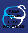 KEEP CALM AND LOVE ROUTE 39 - Personalised Poster A4 size