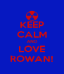 KEEP CALM AND LOVE ROWAN! - Personalised Poster A4 size
