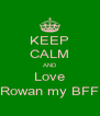 KEEP CALM AND Love Rowan my BFF - Personalised Poster A4 size