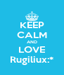 KEEP CALM AND LOVE Rugiliux:* - Personalised Poster A4 size