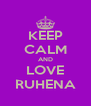 KEEP CALM AND LOVE RUHENA - Personalised Poster A4 size