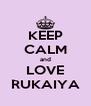 KEEP CALM and LOVE RUKAIYA - Personalised Poster A4 size