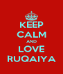 KEEP CALM AND LOVE RUQAIYA - Personalised Poster A4 size