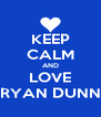KEEP CALM AND LOVE RYAN DUNN - Personalised Poster A4 size