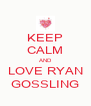 KEEP CALM AND LOVE RYAN GOSSLING - Personalised Poster A4 size