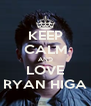 KEEP CALM AND LOVE RYAN HIGA - Personalised Poster A4 size