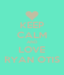 KEEP CALM AND LOVE RYAN OTIS - Personalised Poster A4 size