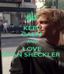 KEEP CALM AND LOVE RYAN SHECKLER  - Personalised Poster A4 size