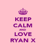 KEEP CALM AND LOVE RYAN X - Personalised Poster A4 size
