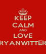KEEP CALM AND LOVE RYANWITTER - Personalised Poster A4 size