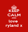 KEEP CALM AND love  ryland x - Personalised Poster A4 size