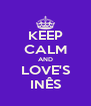 KEEP CALM AND LOVE'S INÊS - Personalised Poster A4 size