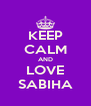 KEEP CALM AND LOVE SABIHA - Personalised Poster A4 size