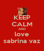 KEEP CALM AND love sabrina vaz - Personalised Poster A4 size