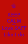 KEEP CALM AND Love SAFF Like I do - Personalised Poster A4 size