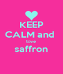 KEEP CALM and  love saffron  - Personalised Poster A4 size