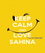 KEEP CALM AND LOVE SAHINA - Personalised Poster A4 size