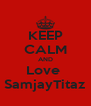 KEEP CALM AND Love  SamjayTitaz - Personalised Poster A4 size