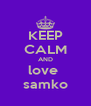 KEEP CALM AND love  samko - Personalised Poster A4 size