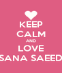 KEEP CALM AND LOVE SANA SAEED - Personalised Poster A4 size