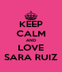 KEEP CALM AND LOVE SARA RUIZ - Personalised Poster A4 size