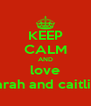 KEEP CALM AND love sarah and caitlin  - Personalised Poster A4 size
