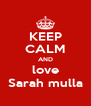 KEEP CALM AND love Sarah mulla - Personalised Poster A4 size