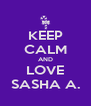 KEEP CALM AND LOVE SASHA A. - Personalised Poster A4 size