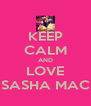 KEEP CALM AND LOVE SASHA MAC - Personalised Poster A4 size