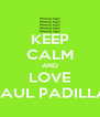 KEEP CALM AND LOVE SAUL PADILLA - Personalised Poster A4 size