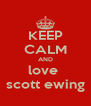 KEEP CALM AND love  scott ewing - Personalised Poster A4 size