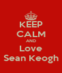 KEEP CALM AND Love Sean Keogh - Personalised Poster A4 size