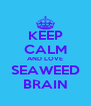 KEEP CALM AND LOVE SEAWEED BRAIN - Personalised Poster A4 size