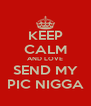 KEEP CALM AND LOVE SEND MY PIC NIGGA - Personalised Poster A4 size
