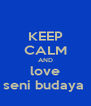 KEEP CALM AND love seni budaya  - Personalised Poster A4 size