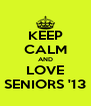 KEEP CALM AND LOVE SENIORS '13 - Personalised Poster A4 size