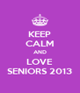KEEP CALM AND LOVE SENIORS 2013 - Personalised Poster A4 size