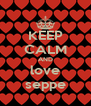 KEEP CALM AND love seppe - Personalised Poster A4 size