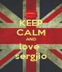 KEEP CALM AND love  sergjio - Personalised Poster A4 size