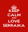 KEEP CALM AND LOVE SERRAIKA - Personalised Poster A4 size