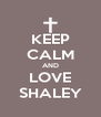 KEEP CALM AND LOVE SHALEY - Personalised Poster A4 size