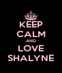 KEEP CALM AND LOVE SHALYNE - Personalised Poster A4 size
