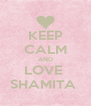KEEP CALM AND LOVE  SHAMITA  - Personalised Poster A4 size