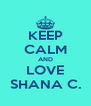 KEEP CALM AND LOVE SHANA C. - Personalised Poster A4 size